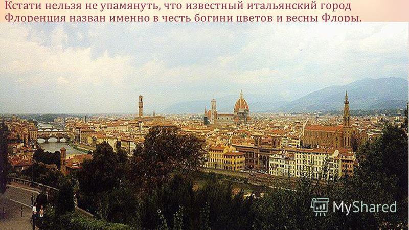 Кстати нельзя не упомянуть, что известный итальянский город Флоренция назван именно в честь богини цветов и весны Флоры.