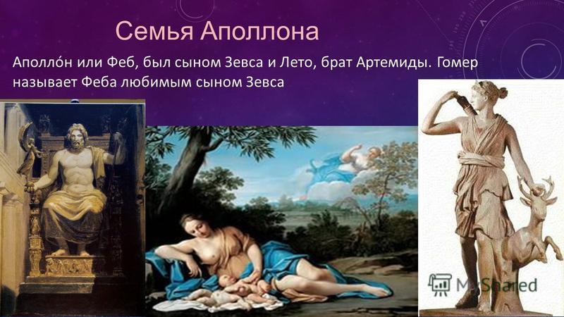 Семья Аполлона Аполлóн или Феб, был сыном Зевса и Лето, брат Артемиды. Гомер называет Феба любимым сыном Зевса