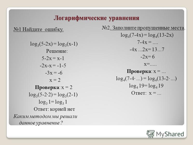 Логарифмические уравнения 1 Найдите ошибку. log 3 (5-2x) = log 3 (x-1) Решение: 5-2x = x-1 -2 х-х = -1-5 -3 х = -6 х = 2 Проверка: х = 2 log 3 (5-22) = log 3 (2-1) log 3 1= log 3 1 Ответ: корней нет Каким методом мы решали данное уравнение ? 2. Запол