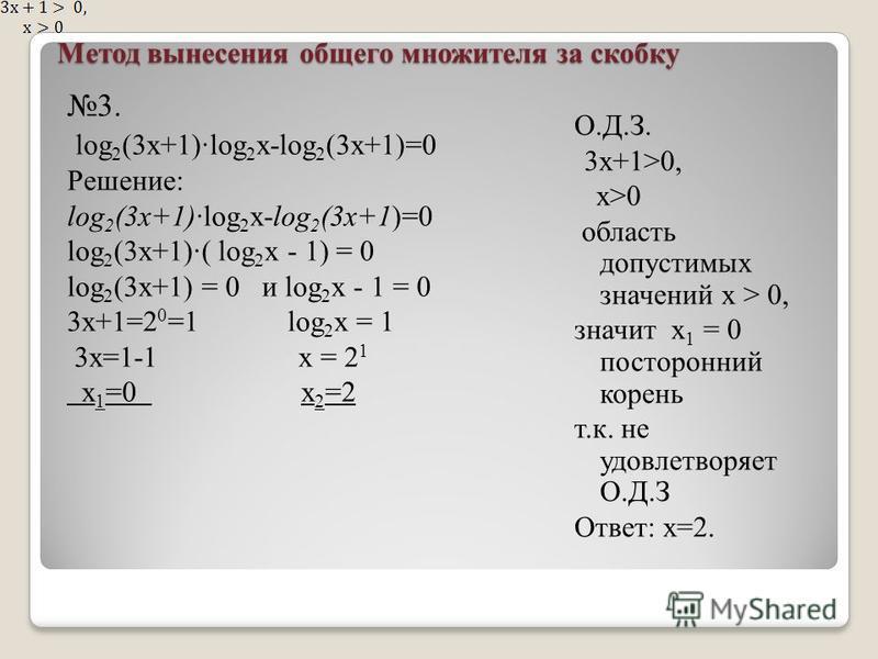 Метод вынесения общего множителя за скобку 3. log 2 (3x+1)log 2 x-log 2 (3x+1)=0 Решение: log 2 (3x+1)log 2 x-log 2 (3x+1)=0 log 2 (3x+1)( log 2 x - 1) = 0 log 2 (3x+1) = 0 и log 2 x - 1 = 0 3x+1=2 0 =1 log 2 x = 1 3 х=1-1 х = 2 1 х 1 =0 х 2 =2 О.Д.З