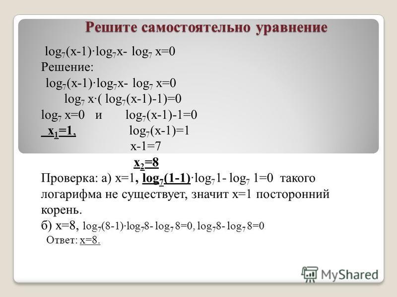 Решите самостоятельно уравнение log 7 (x-1)log 7 x- log 7 х=0 Решение: log 7 (x-1)log 7 x- log 7 х=0 log 7 х( log 7 (x-1)-1)=0 log 7 х=0 и log 7 (x-1)-1=0 х 1 =1, log 7 (x-1)=1 х-1=7 х 2 =8 Проверка: а) х=1, log 7 (1-1)log 7 1- log 7 1=0 такого логар