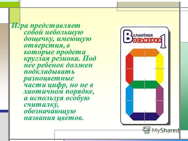 Игра представляет собой небольшую дощечку, имеющую отверстия, в которые продета круглая резинка. Под нее ребенок должен подкладывать разноцветные части цифр, но не в хаотичном порядке, а используя особую считалку, обозначающую названия цветов.