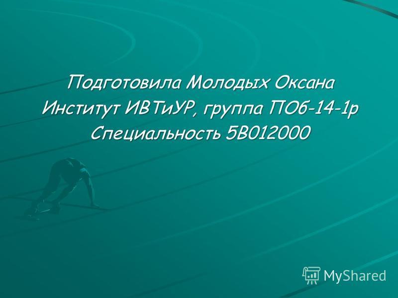 Подготовила Молодых Оксана Институт ИВТиУР, группа ПОб-14-1 р Специальность 5В012000