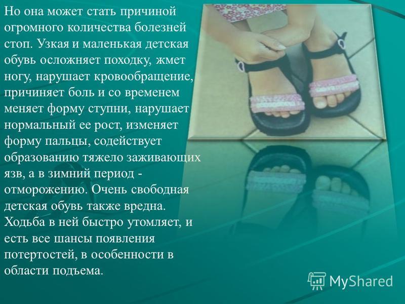 Но она может стать причиной огромного количества болезней стоп. Узкая и маленькая детская обувь осложняет походку, жмет ногу, нарушает кровообращение, причиняет боль и со временем меняет форму ступни, нарушает нормальный ее рост, изменяет форму пальц