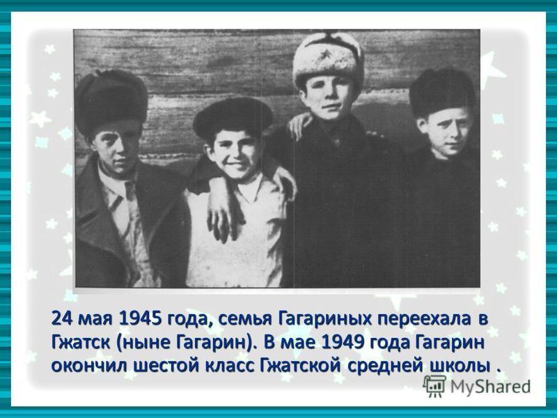 24 мая 1945 года, семья Гагариных переехала в Гжатск (ныне Гагарин). В мае 1949 года Гагарин окончил шестой класс Гжатской средней школы.