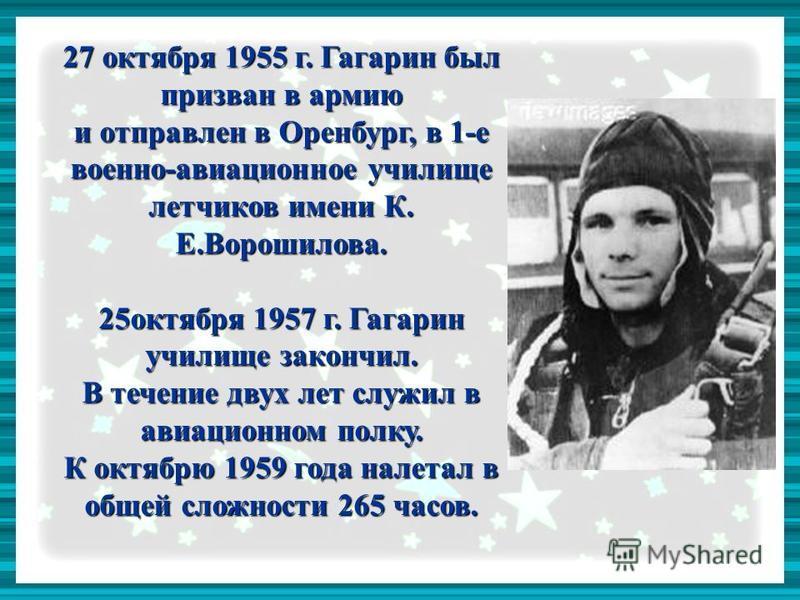 27 октября 1955 г. Гагарин был призван в армию и отправлен в Оренбург, в 1-е военно-авиационное училище летчиков имени К. Е.Ворошилова. 25 октября 1957 г. Гагарин училище закончил. В течение двух лет служил в авиационном полку. К октябрю 1959 года на
