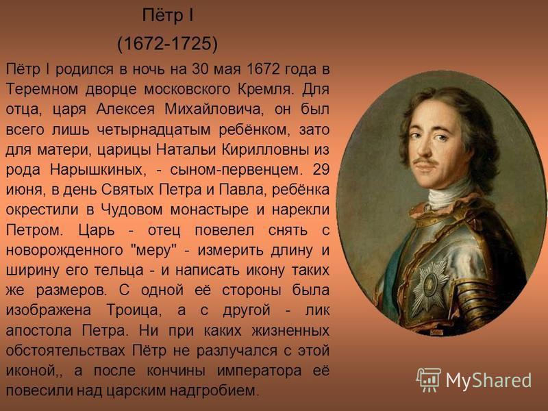Пётр I (1672-1725) Пётр I родился в ночь на 30 мая 1672 года в Теремном дворце московского Кремля. Для отца, царя Алексея Михайловича, он был всего лишь четырнадцатым ребёнком, зато для матери, царицы Натальи Кирилловны из рода Нарышкиных, - сыном-пе