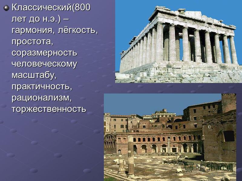 Классический(800 лет до н.э.) – гармония, лёгкость, простота, соразмерность человеческому масштабу, практичность, рационализм, торжественность