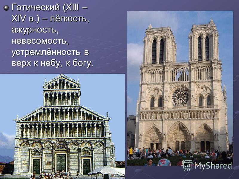 Готический (ХIII – XIV в.) – лёгкость, ажурность, невесомость, устремлённость в верх к небу, к богу.