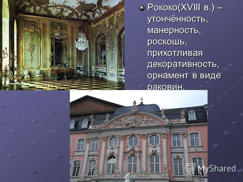Рококо(XVIII в.) – утончённость, манерность, роскошь, прихотливая декоративность, орнамент в виде раковин.