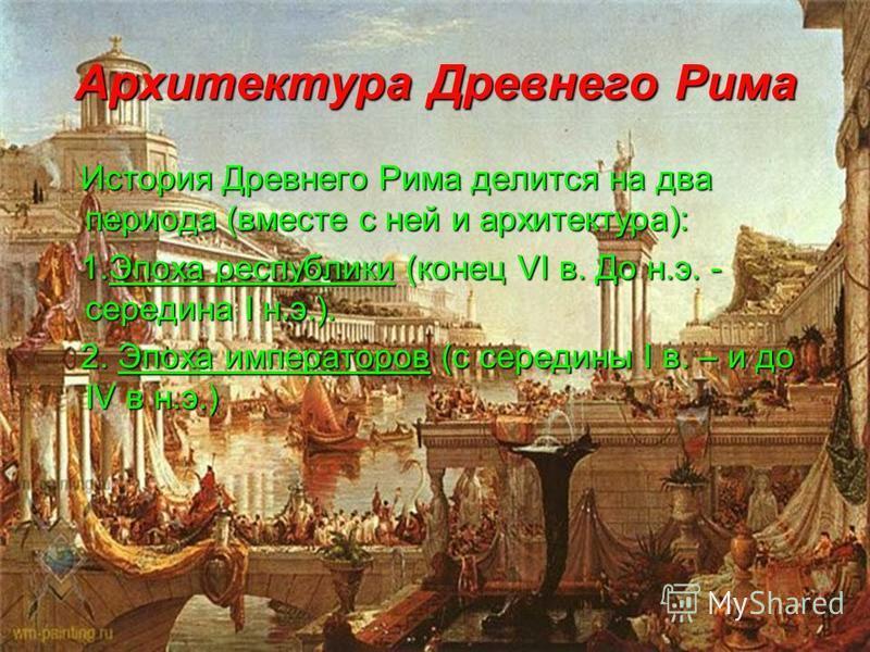 Архитектура Древнего Рима История Древнего Рима делится на два периода (вместе с ней и архитектура): 1. Эпоха республики (конец VI в. До н.э. - середина I н.э.). 2. Эпоха императоров (с середины I в. – и до IV в н.э.)