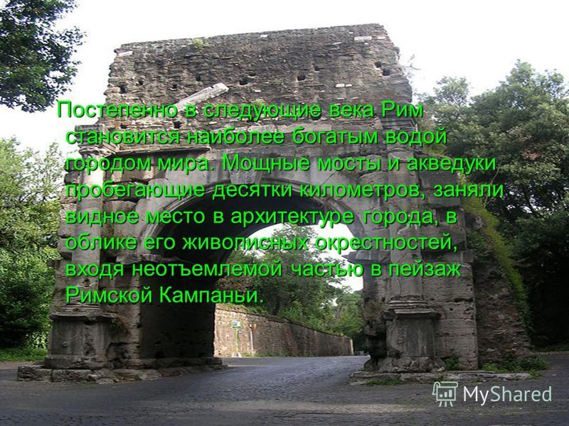 Постепенно в следующие века Рим становится наиболее богатым водой городом мира. Мощные мосты и акведуки пробегающие десятки километров, заняли видное место в архитектуре города, в облике его живописных окрестностей, входя неотъемлемой частью в пейзаж