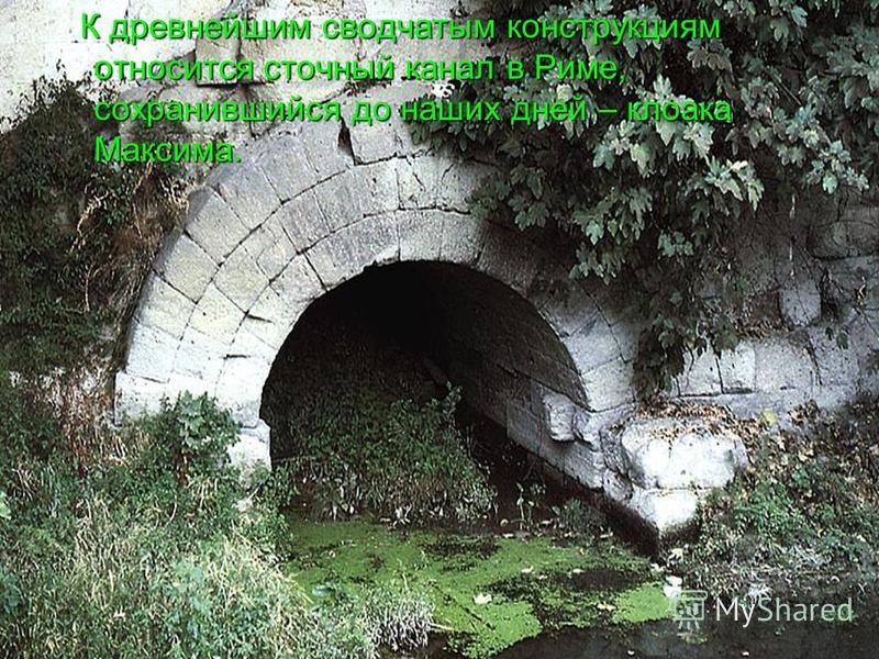 К древнейшим сводчатым конструкциям относится сточный канал в Риме, сохранившийся до наших дней – клоака Максима.