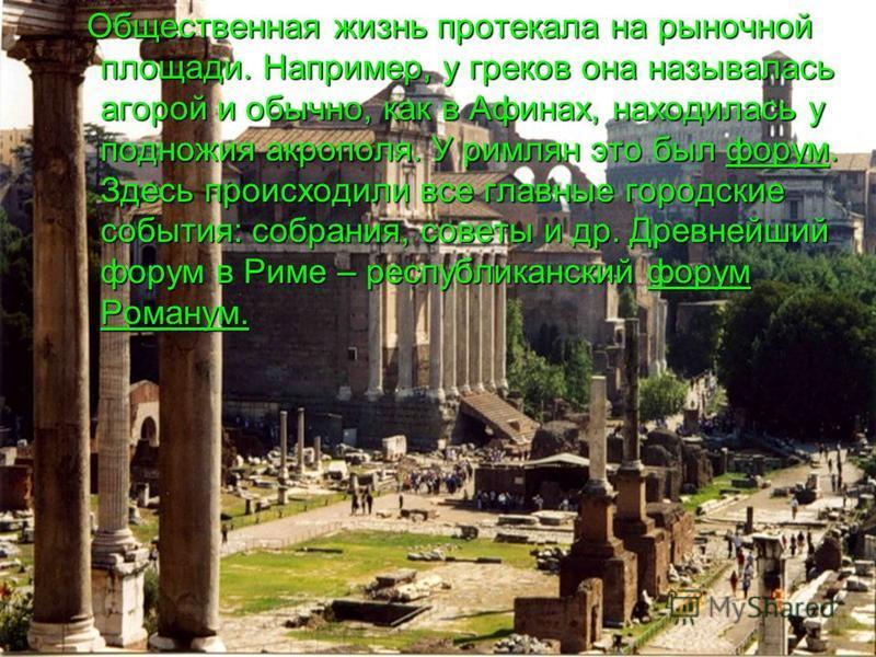 Общественная жизнь протекала на рыночной площади. Например, у греков она называлась агорой и обычно, как в Афинах, находилась у подножия акрополя. У римлян это был форум. Здесь происходили все главные городские события: собрания, советы и др. Древней