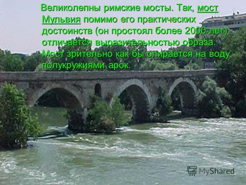 Великолепны римские мосты. Так, мост Мульвия помимо его практических достоинств (он простоял более 2000 лет) отличается выразительностью образа. Мост зрительно как бы опирается на воду полукружиями арок.