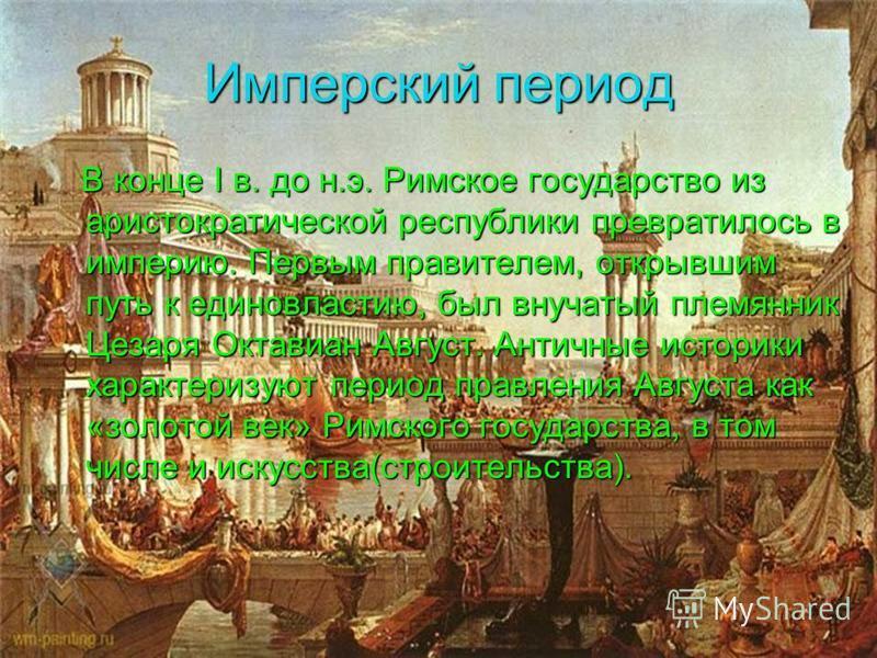 Имперский период В конце I в. до н.э. Римское государство из аристократической республики превратилось в империю. Первым правителем, открывшим путь к единовластию, был внучатый племянник Цезаря Октавиан Август. Античные историки характеризуют период