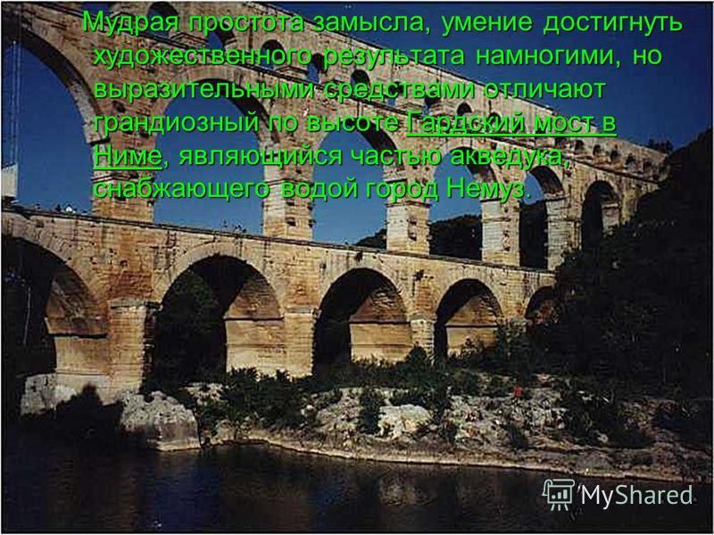 Мудрая простота замысла, умение достигнуть художественного результата на многими, но выразительными средствами отличают грандиозный по высоте Гардский мост в Ниме, являющийся частью акведука, снабжающего водой город Немуз. Мудрая простота замысла, ум