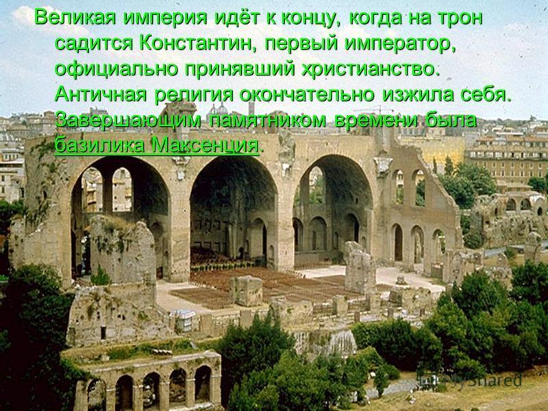 Великая империя идёт к концу, когда на трон садится Константин, первый император, официально принявший христианство. Античная религия окончательно изжила себя. Завершающим памятником времени была базилика Максенция.