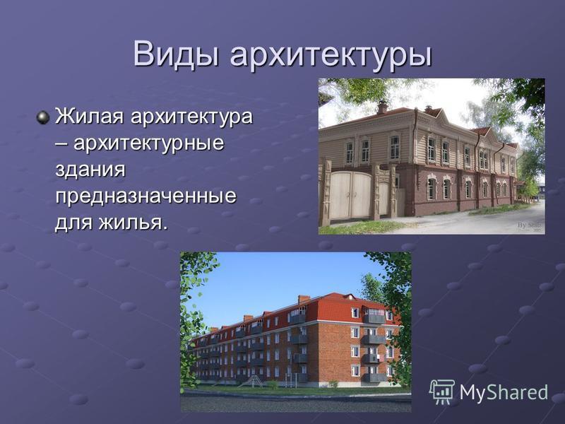 Виды архитектуры Жилая архитектура – архитектурные здания предназначенные для жилья.