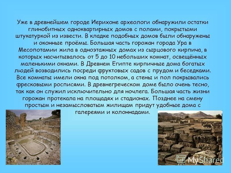 Уже в древнейшем городе Иерихоне археологи обнаружили остатки глинобитных одноквартирных домов с полами, покрытыми штукатуркой из извести. В кладке подобных домов были обнаружены и оконные проёмы. Большая часть горожан города Ура в Месопотамии жила в