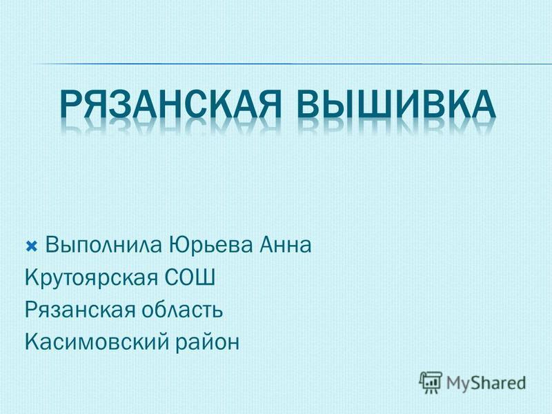 Выполнила Юрьева Анна Крутоярская СОШ Рязанская область Касимовский район