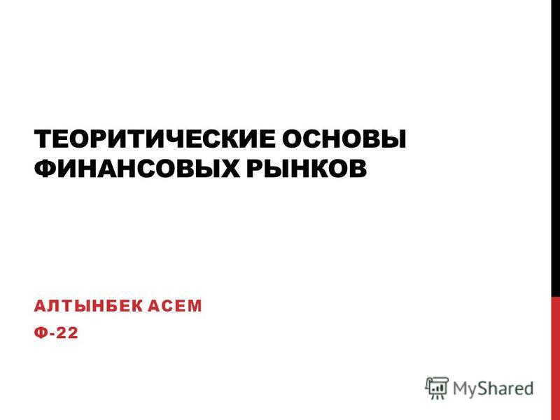 ТЕОРИТИЧЕСКИЕ ОСНОВЫ ФИНАНСОВЫХ РЫНКОВ АЛТЫНБЕК АСЕМ Ф-22