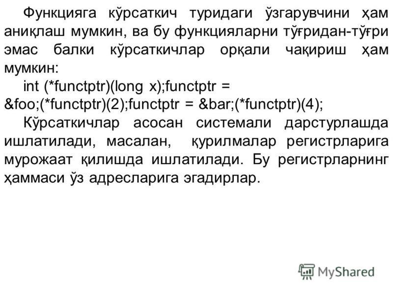 Функцияга кўрсаткич туридаги ўзгарувчини ҳам аниқлаш мумкин, ва бу функцияларни тўғридан-тўғри эмас балки кўрсаткичлар орқали чақириш ҳам мумкин: int (*functptr)(long x);functptr = &foo;(*functptr)(2);functptr = &bar;(*functptr)(4); Кўрсаткичлар асос