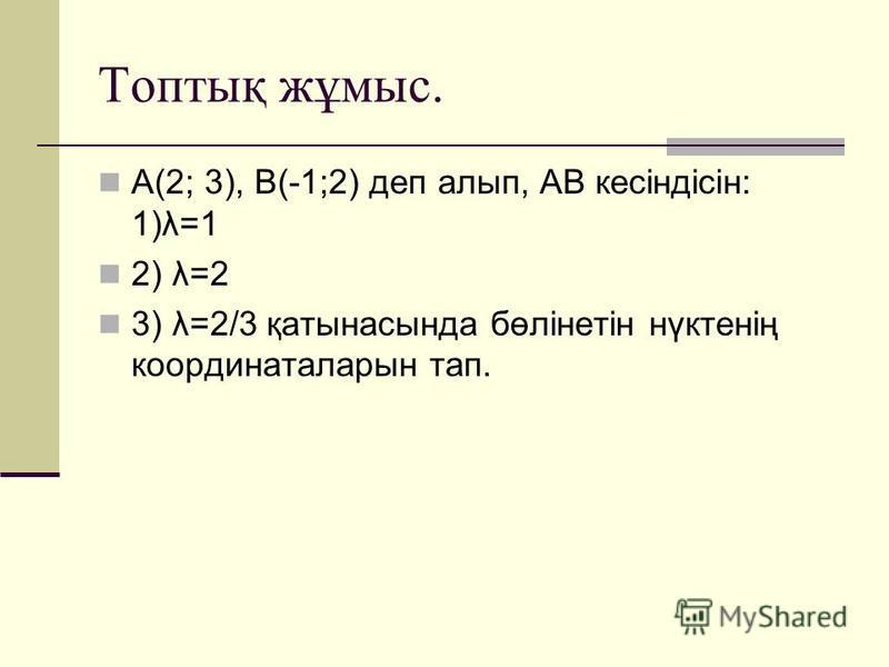 Топтық жұмыс. А(2; 3), В(-1;2) деп алып, АВ кесіндісін: 1)λ=1 2) λ=2 3) λ=2/3 қатынасында бөлінетін нүктенің координаталарын тап.
