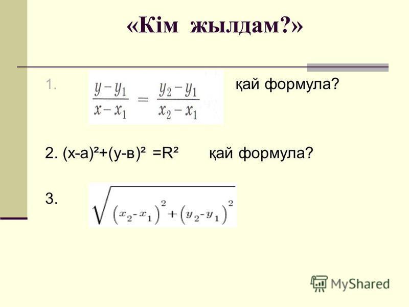 «Кім жылдам?» 1. қай формула? 2. (х-а)²+(у-в)² =R² қай формула? 3.