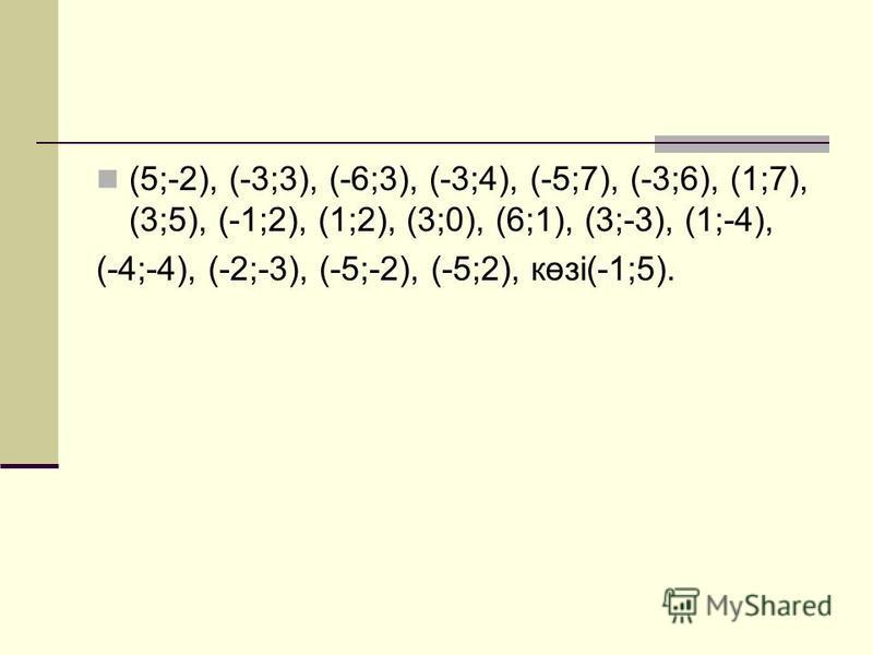 (5;-2), (-3;3), (-6;3), (-3;4), (-5;7), (-3;6), (1;7), (3;5), (-1;2), (1;2), (3;0), (6;1), (3;-3), (1;-4), (-4;-4), (-2;-3), (-5;-2), (-5;2), көзі(-1;5).