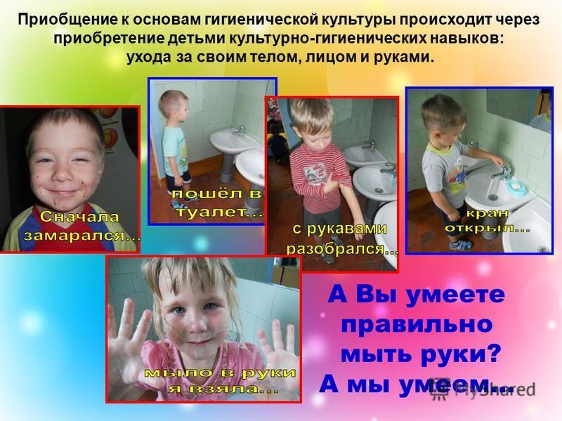 Приобщение к основам гигиенической культуры происходит через приобретение детьми культурно-гигиенических навыков: ухода за своим телом, лицом и руками. А Вы умеете правильно мыть руки? А мы умеем…