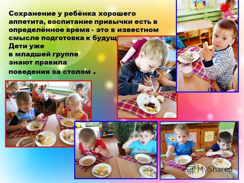Сохранение у ребёнка хорошего аппетита, воспитание привычки есть в определённое время - это в известном смысле подготовка к будущей жизни. Дети уже в младшей группе знают правила поведения за столом.