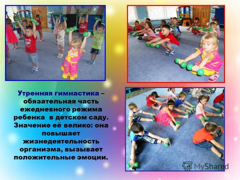 Утренняя гимнастика – обязательная часть ежедневного режима ребенка в детском саду. Значение её велико: она повышает жизнедеятельность организма, вызывает положительные эмоции.