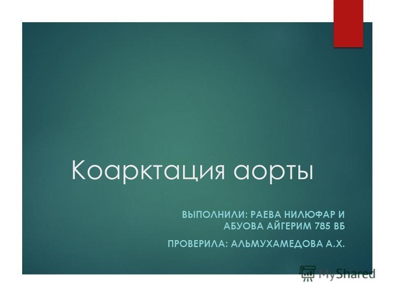 Коарктация аорты ВЫПОЛНИЛИ: РАЕВА НИЛЮФАР И АБУОВА АЙГЕРИМ 785 ВБ ПРОВЕРИЛА: АЛЬМУХАМЕДОВА А.Х.