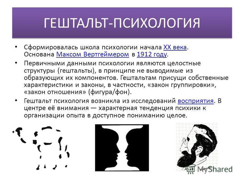 ГЕШТАЛЬТ-ПСИХОЛОГИЯ Сформировалась школа психологии начала XX века. Основана Максом Вертгеймером в 1912 году.XX века Максом Вертгеймером 1912 году Первичными данными психологии являются целостные структуры (гештальты), в принципе не выводимые из обра