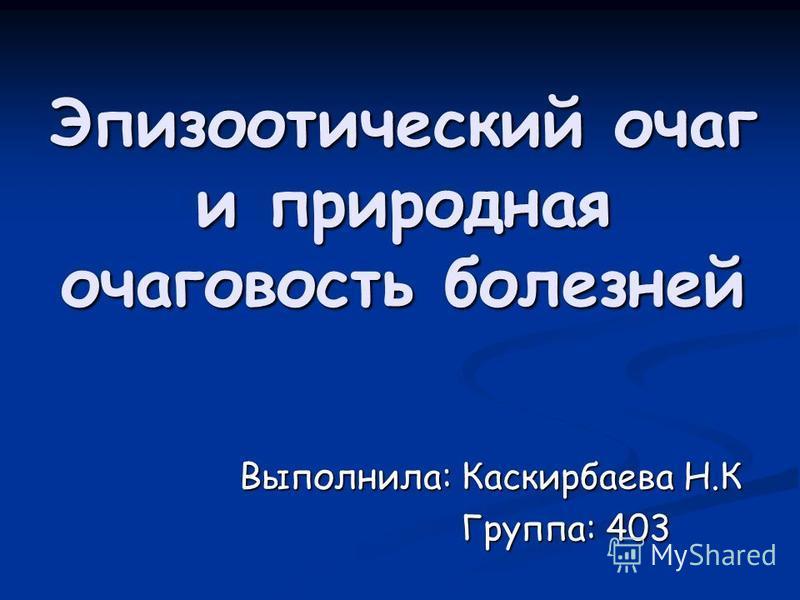 Эпизоотический очаг и природная очаговость болезней Выполнила: Каскирбаева Н.К Группа: 403 Группа: 403