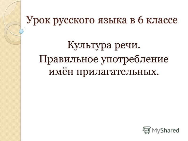 Урок русского языка в 6 классе Культура речи. Правильное употребление имён прилагательных.