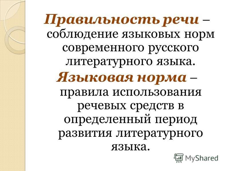 Правильность речи – соблюдение языковых норм современного русского литературного языка. Языковая норма – правила использования речевых средств в определенный период развития литературного языка.