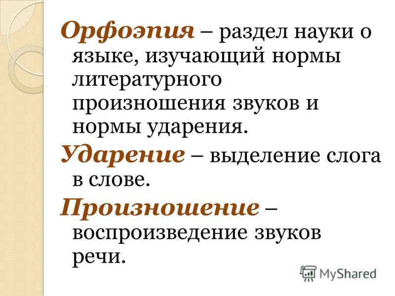 Орфоэпия – раздел науки о языке, изучающий нормы литературного произношения звуков и нормы ударения. Ударение – выделение слога в слове. Произношение – воспроизведение звуков речи.