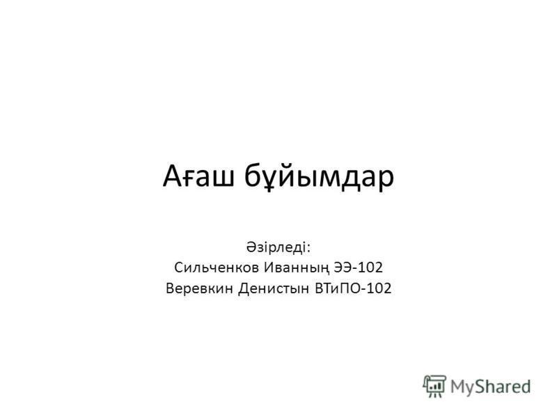 Ағаш бұйымдар Әзірледі: Сильченков Иванның ЭЭ-102 Веревкин Денистын ВТиПО-102