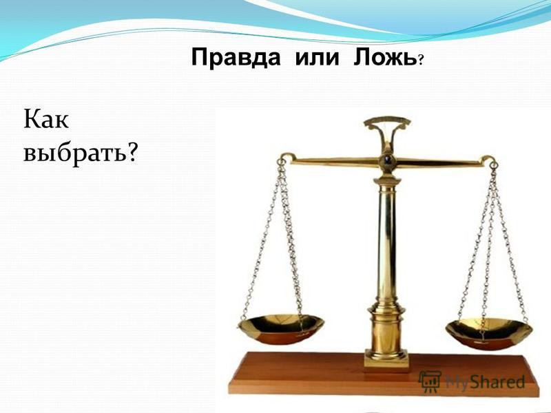 Правда или Ложь ? Как выбрать?