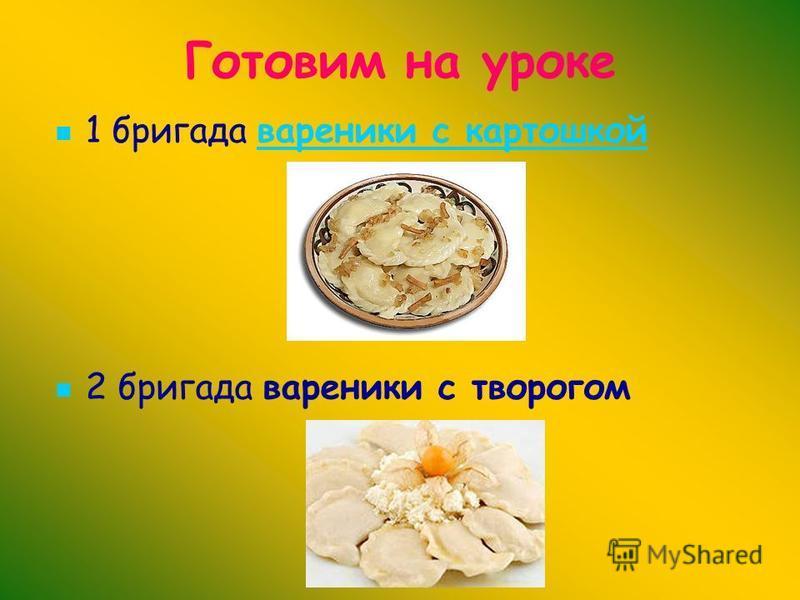 Готовим на уроке 1 бригада вареники с картошкой вареники с картошкой 2 бригада вареники с творогом