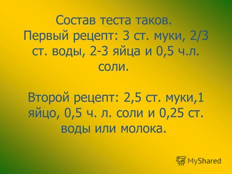 Состав теста таков. Первый рецепт: 3 ст. муки, 2/3 ст. воды, 2-3 яйца и 0,5 ч.л. соли. Второй рецепт: 2,5 ст. муки,1 яйцо, 0,5 ч. л. соли и 0,25 ст. воды или молока.