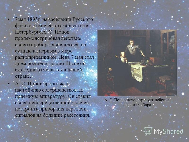 7 мая 1895 г. на заседании Русского физико-химического общества в Петербурге А. С.Попов продемонстрировал действие своего прибора, явившегося, по сути дела, первым в мире радиоприемником. День 7 мая стал днем рождения радио. Ныне он ежегодно отмечает