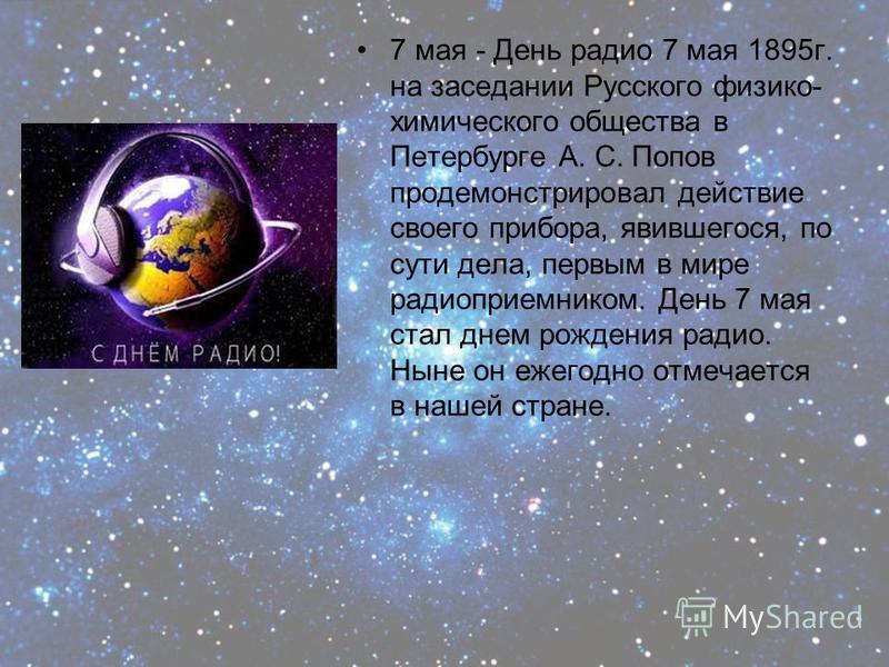 7 мая - День радио 7 мая 1895 г. на заседании Русского физико- химического общества в Петербурге А. С. Попов продемонстрировал действие своего прибора, явившегося, по сути дела, первым в мире радиоприемником. День 7 мая стал днем рождения радио. Ныне