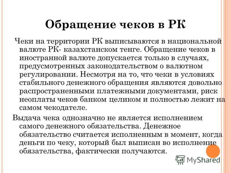 Чеки на территории РК выписываются в национальной валюте РК- казахстанском тенге. Обращение чеков в иностранной валюте допускается только в случаях, предусмотренных законодательством о валютном регулировании. Несмотря на то, что чеки в условиях стаби