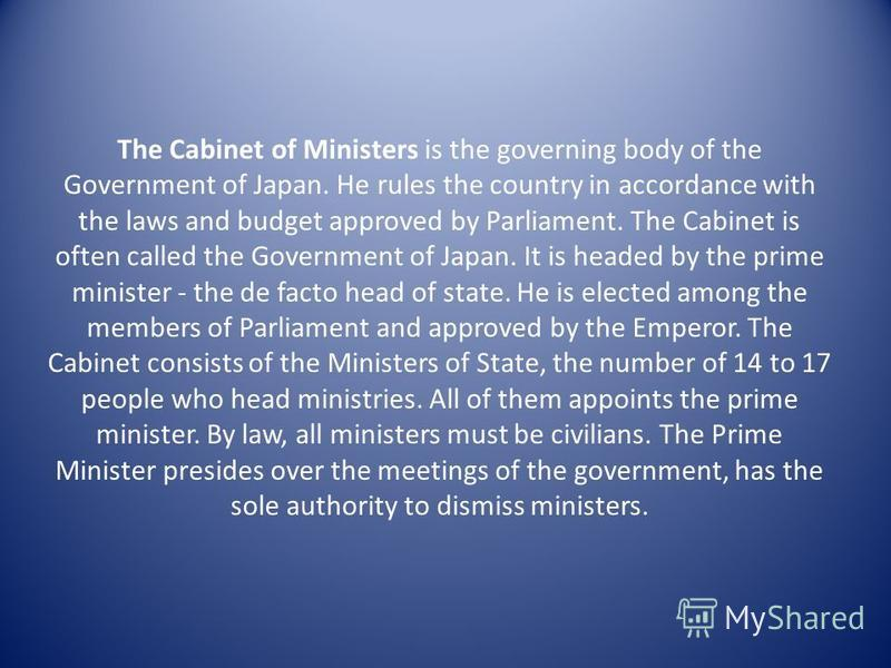 The Cabinet of Ministers is the governing body of the Government of Japan. He rules the country in accordance with the laws and budget approved by Parliament. The Cabinet is often called the Government of Japan. It is headed by the prime minister - t
