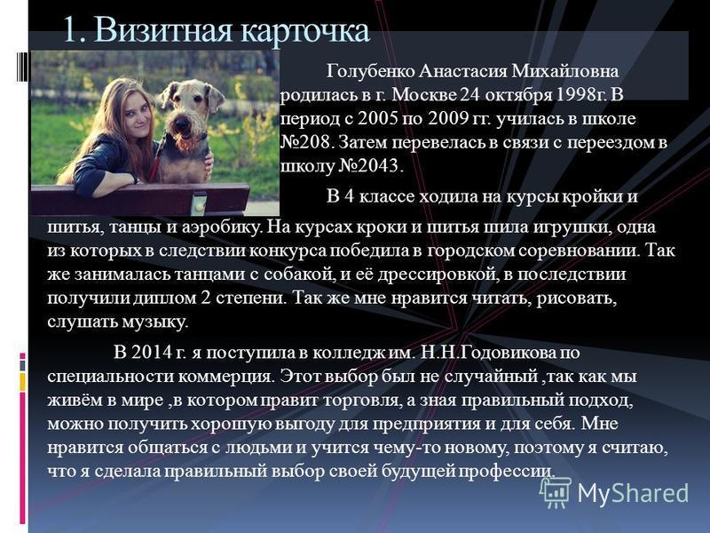 Голубенко Анастасия Михайловна родилась в г. Москве 24 октября 1998 г. В период с 2005 по 2009 гг. училась в школе 208. Затем перевелась в связи с переездом в школу 2043. В 4 классе ходила на курсы кройки и шитья, танцы и аэробику. На курсах кроки и