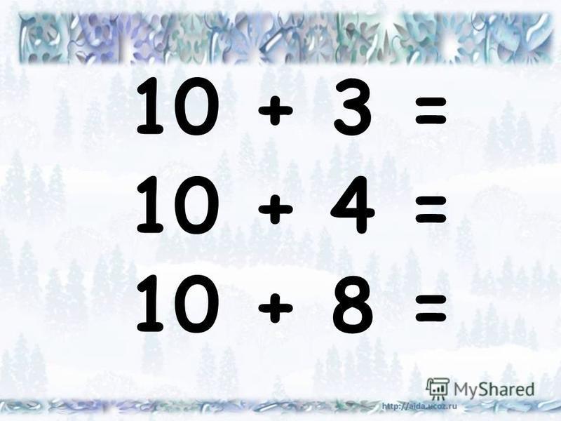 10 + 3 = 10 + 4 = 10 + 8 =