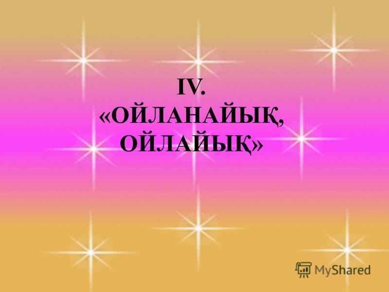 ІV. «ОЙЛАНАЙЫҚ, ОЙЛАЙЫҚ»
